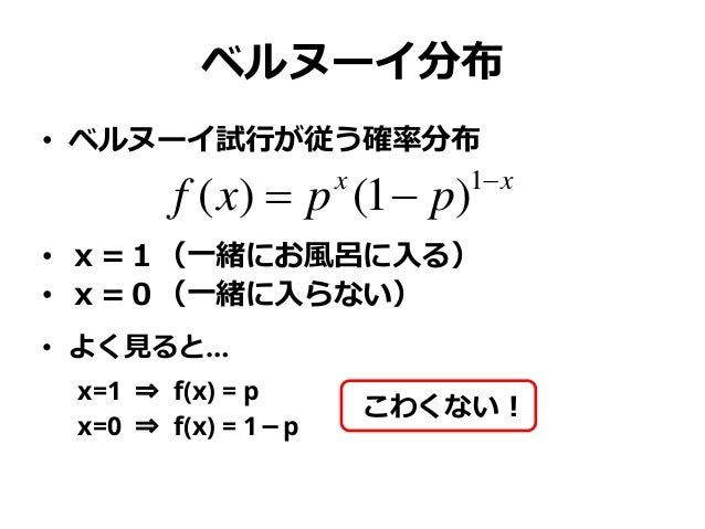 ベルヌーイ分布 • ベルヌーイ試行が従う確率分布 • x=1(一緒にお風呂に入る) • x=0(一緒に入らない) • よく見ると… x=1 ⇒ f(x) = p x=0 ⇒ f(x) = 1-p xx ppxf   1 )1()( こわく...