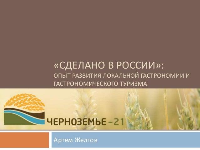 «СДЕЛАНО В РОССИИ»: ОПЫТ РАЗВИТИЯ ЛОКАЛЬНОЙ ГАСТРОНОМИИ И ГАСТРОНОМИЧЕСКОГО ТУРИЗМА Артем Желтов
