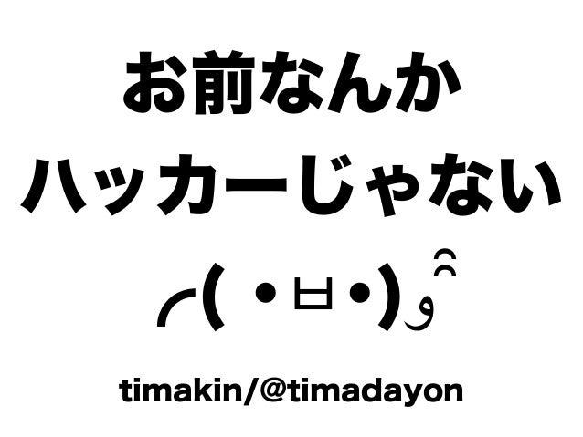 お前なんか ハッカーじゃない ╭( ・ㅂ・)و ̑̑ timakin/@timadayon