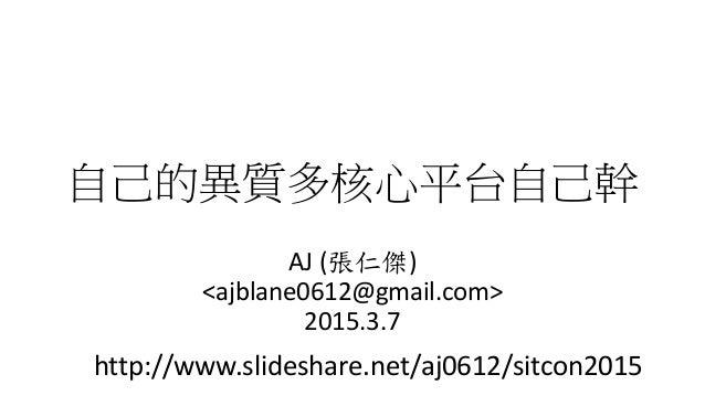 自己的異質多核心平台自己幹 AJ (張仁傑) <ajblane0612@gmail.com> 2015.3.7 http://www.slideshare.net/aj0612/sitcon2015