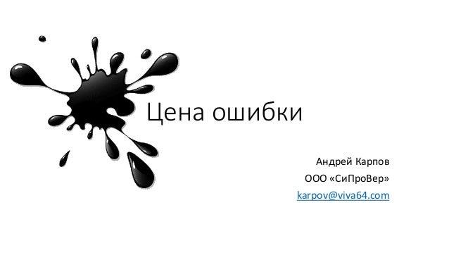 Цена ошибки Андрей Карпов ООО «СиПроВер» karpov@viva64.com