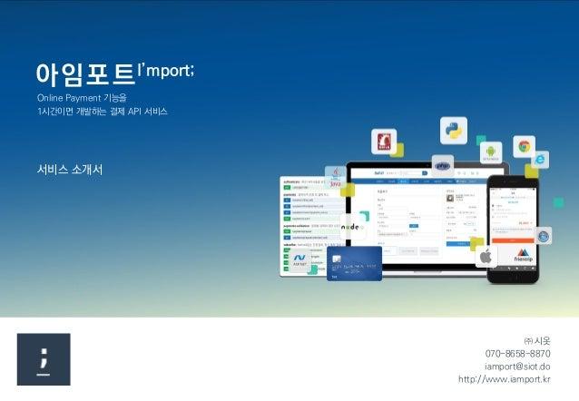 ㈜ 시옷 070-8658-8870 iamport@siot.do http://www.iamport.kr 아임포트I'mport; 서비스 소개서 Online Payment 기능을 1시간이면 개발하는 결제 API 서비스
