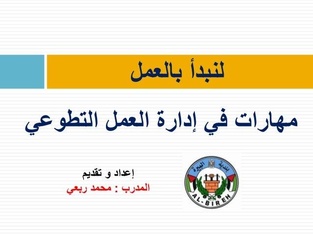 بالعمل لنبدأ تقديم و إعداد المدرب:ربعي محمد التطوعي العمل إدارة في مهارات