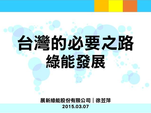 台灣的必要之路 綠能發展   嶄新綠能 展新綠能股份有限公司|徐苙萍 2015.03.07