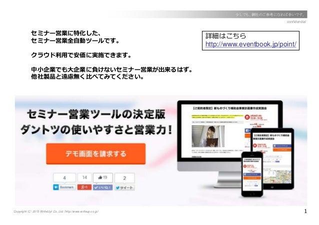 Copyright(C) 2015 WriteUp! Co.,Ltd.(http://www.writeup.co.jp) 1 confidential 少しでも、御社のご参考になれば幸いです。 セミナー営業に特化した、 セミナー営業全自動ツー...