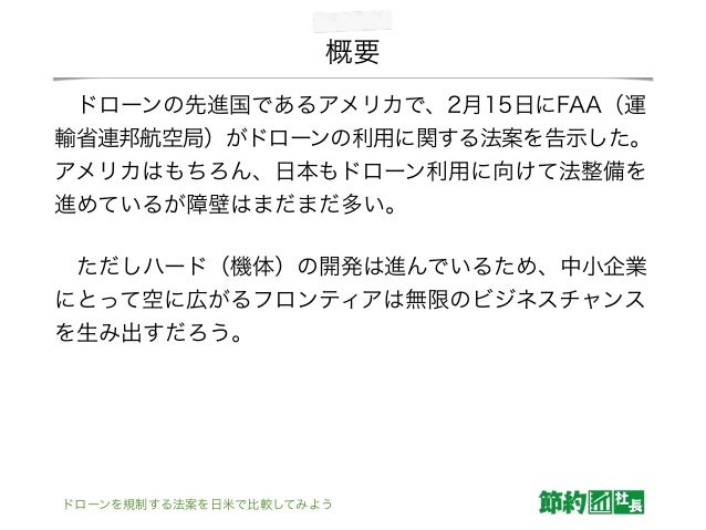 概要 ドローンの先進国であるアメリカで、2月15日にFAA(運 輸省連邦航空局)がドローンの利用に関する法案を告示した。 アメリカはもちろん、日本もドローン利用に向けて法整備を 進めているが障壁はまだまだ多い。 ただしハード(機体)の開発は...