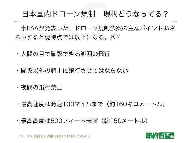 日本国内ドローン規制現状どうなってる? 米FAAが発表した、ドローン規制法案の主なポイントおさ らいすると現時点では以下になる。※2 ・人間の目で確認できる範囲の飛行 ・関係以外の頭上に飛行させてはならない ・夜間の飛行禁止 ・最高速度は時...
