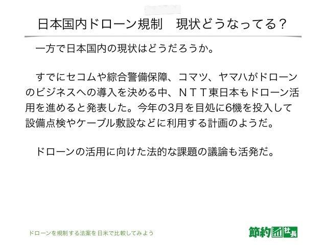 日本国内ドローン規制現状どうなってる? 一方で日本国内の現状はどうだろうか。 すでにセコムや綜合警備保障、コマツ、ヤマハがドローン のビジネスへの導入を決める中、NTT東日本もドローン活 用を進めると発表した。今年の3月を目処に6機を投入...
