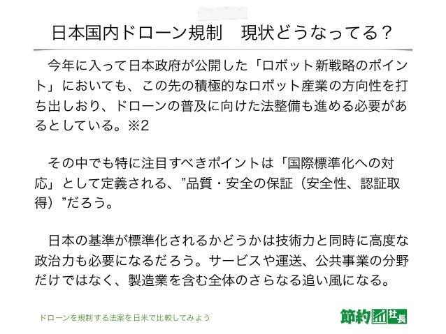 日本国内ドローン規制現状どうなってる? 今年に入って日本政府が公開した「ロボット新戦略のポイン ト」においても、この先の積極的なロボット産業の方向性を打 ち出しおり、ドローンの普及に向けた法整備も進める必要があ るとしている。※2 その中...
