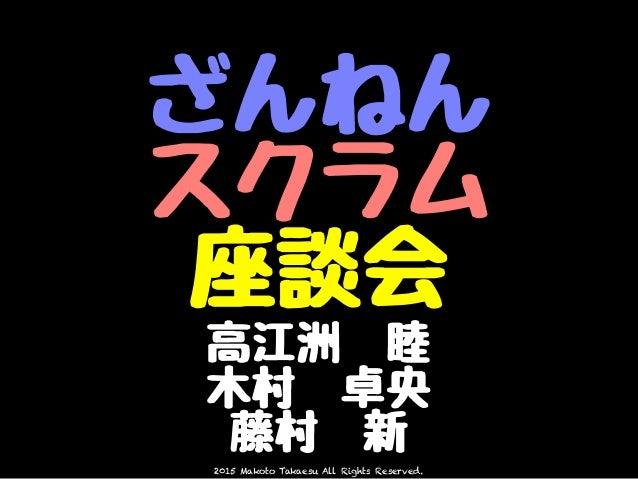 2015 Makoto Takaesu All Rights Reserved. ざんねん スクラム 座談会 高江洲 睦 木村 卓央 藤村 新