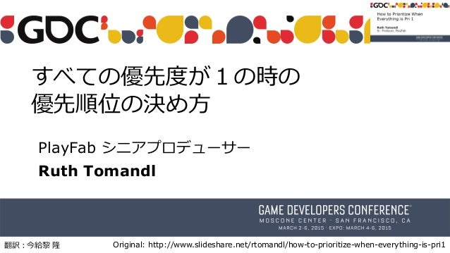 すべての優先度が1の時の 優先順位の決め方 PlayFab シニアプロデューサー Ruth Tomandl Original: http://www.slideshare.net/rtomandl/how-to-prioritize-when-...