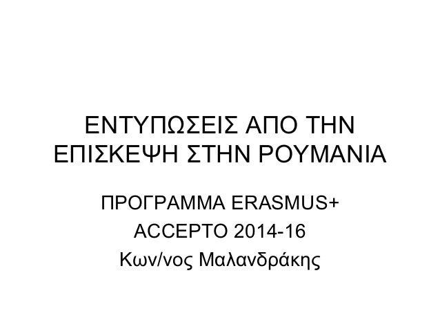 ΕΝΤΥΠΩΣΕΙΣ ΑΠΟ ΤΗΝ ΕΠΙΣΚΕΨΗ ΣΤΗΝ ΡΟΥΜΑΝΙΑ ΠΡΟΓΡΑΜΜΑ ERASMUS+ ACCEPTO 2014-16 Κων/νος Μαλανδράκης