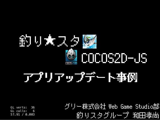 釣り★スタ グリー株式会社 Web Game Studio部 釣りスタグループ 和田孝尚 COCOS2D-JS アプリアップデート事例 GL verts: 36 GL calls: 6 57.91 / 0.003