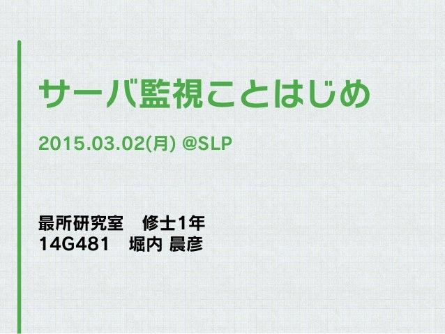 最所研究室修士1年 14G481堀内 晨彦 サーバ監視ことはじめ 2015.03.02(月) @SLP