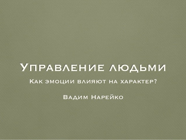 Управление людьми Как эмоции влияют на характер? Вадим Нарейко