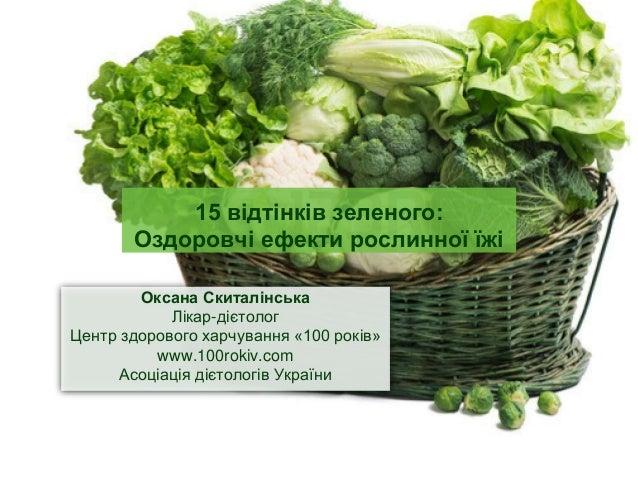 15 відтінків зеленого: Оздоровчі ефекти рослинної їжі Оксана Скиталінська Лікар-дієтолог Центр здорового харчування «100 р...