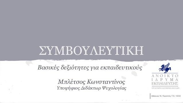 ΣΥΜΒΟΥΛΕΥΤΙΚΗ Βασικές δεξιότητες για εκπαιδευτικούς Μπλέτσος Κωνσταντίνος Υποψήφιος Διδάκτωρ Ψυχολογίας