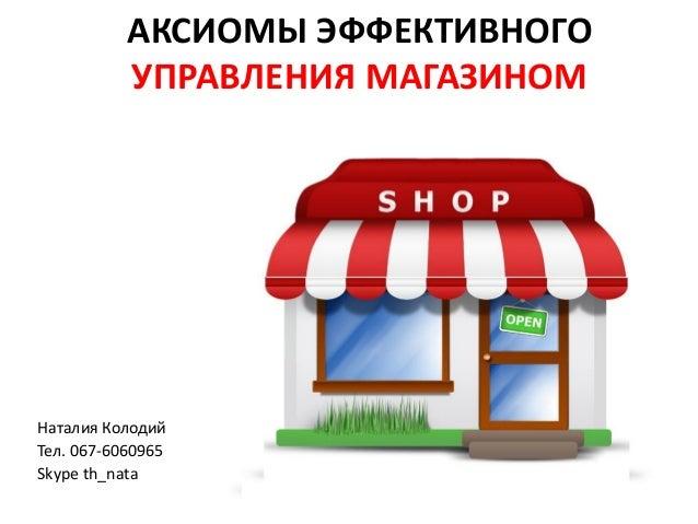 АКСИОМЫ ЭФФЕКТИВНОГО УПРАВЛЕНИЯ МАГАЗИНОМ Наталия Колодий Тел. 067-6060965 Skype th_nata