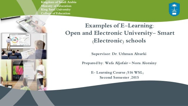 Examples of E-Learning: Open and Electronic University- Smart (Electronic) schools Supervisor: Dr. Uthman Alturki Prepared...