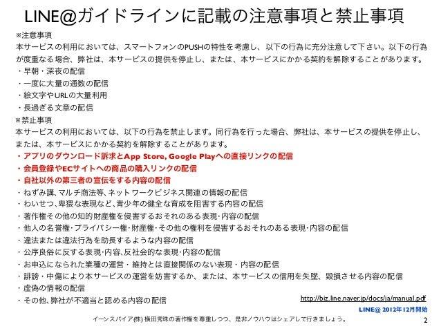 2イーンスパイア(株) 横田秀珠の著作権を尊重しつつ、是非ノウハウはシェアして行きましょう。 LINE@ガイドラインに記載の注意事項と禁止事項 ※禁止事項 本サービスの利用においては、以下の行為を禁止します。同行為を行った場合、弊社は、本サービ...