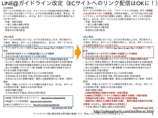 3イーンスパイア(株) 横田秀珠の著作権を尊重しつつ、是非ノウハウはシェアして行きましょう。 LINE@ガイドライン改定(ECサイトへのリンク配信はOKに!) ※禁止事項 本サービスの利用においては、以下の行為を禁止します。同行為を行っ た場合...