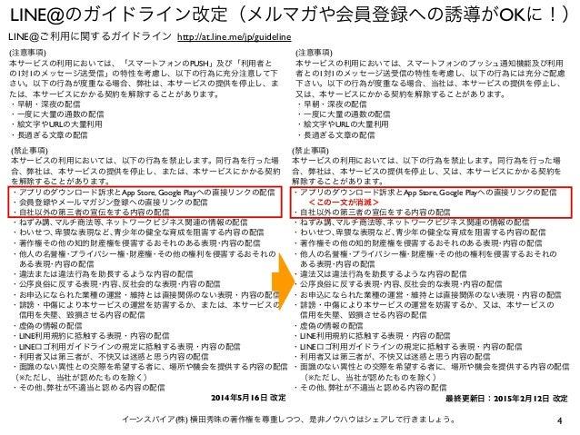 4イーンスパイア(株) 横田秀珠の著作権を尊重しつつ、是非ノウハウはシェアして行きましょう。 LINE@のガイドライン改定(メルマガや会員登録への誘導がOKに!) (注意事項) 本サービスの利用においては、「スマートフォンのPUSH」及び「利用...