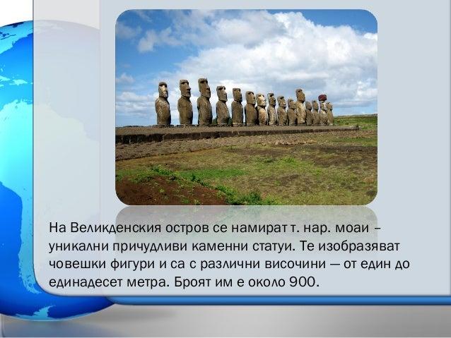 На Великденския остров се намират т. нар. моаи – уникални причудливи каменни статуи. Те изобразяват човешки фигури и са с ...