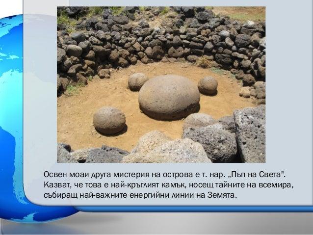"""Освен моаи друга мистерия на острова е т. нар. """"Пъп на Света"""". Казват, че това е най-кръглият камък, носещ тайните на всем..."""