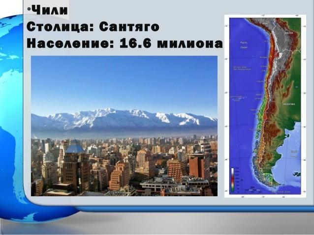 •Чили Столица: Сантяго Население: 16.6 милиона