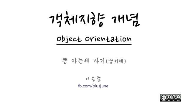 객체지향 개념 Object Orientation 쫌 아는체 하기(궁서체) 이 승 준 fb.com/plusjune