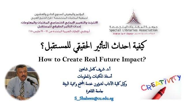 ﺘﻘ�ﺴلﻠﻤ يﻘﻲﳊﻘا ﺛﲑٔأﺘﻟا ا�ﺪاث يﺔﯿﻔ�بﻞ؟ How to Create Real Future Impact? ٔأ.د.ﺷﺎﻫﲔ ﰷﻣﻞ...