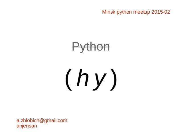 Python ( h y ) a.zhlobich@gmail.com anjensan Minsk python meetup 2015-02