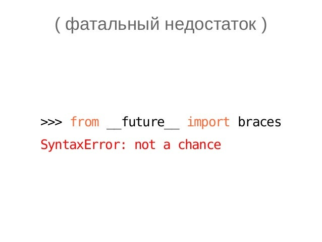 ( фатальный недостаток ) >>> from __future__ import braces SyntaxError: not a chance