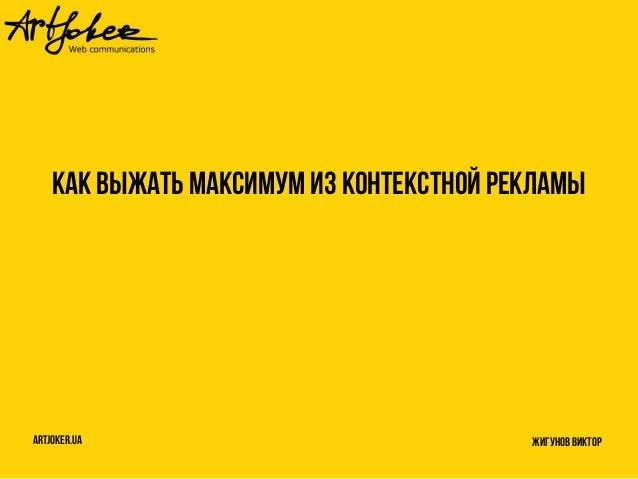 Как выжать максимум из контекстной рекламы artjoker.ua Жигунов Виктор