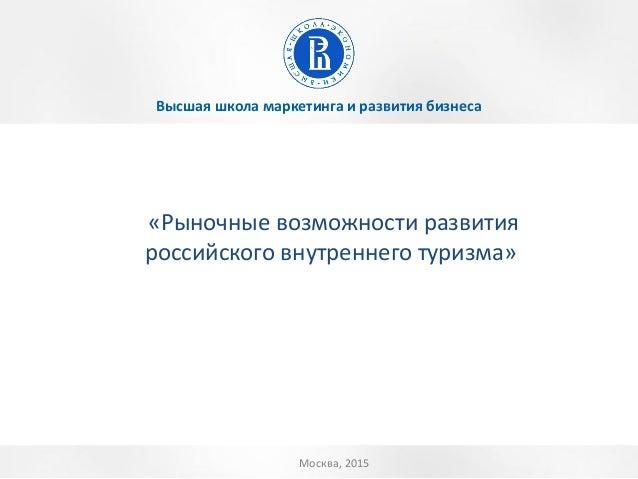 Высшая школа маркетинга и развития бизнеса Москва, 2015 «Рыночные возможности развития российского внутреннего туризма»