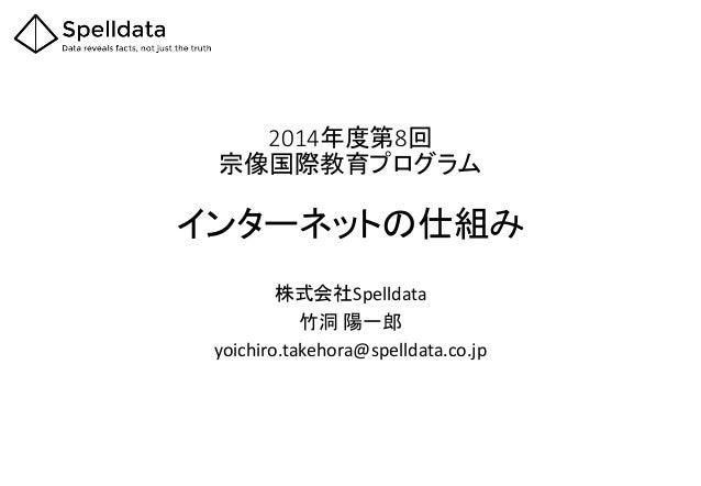 2014年度第8回 宗像国際教育プログラム インターネットの仕組み 株式会社Spelldata 竹洞 陽一郎 yoichiro.takehora@spelldata.co.jp