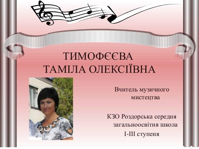 ТИМОФЄЄВА ТАМІЛА ОЛЕКСІЇВНА Вчитель музичного мистецтва КЗО Роздорська середня загальноосвітня школа І-ІІІ ступеня