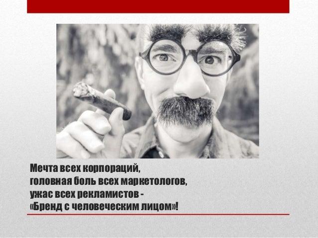 Мечта всех корпораций, головная боль всех маркетологов, ужас всех рекламистов - «Бренд с человеческим лицом»!