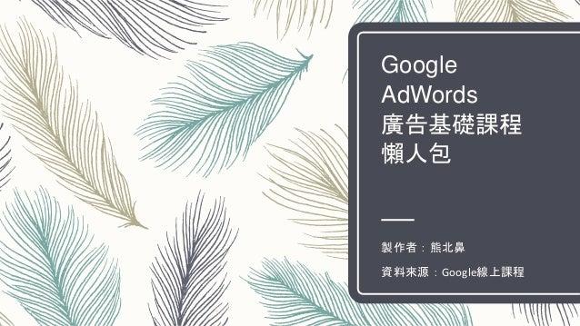 Google AdWords 廣告基礎課程 懶人包 製作者:熊北鼻 資料來源:Google線上課程