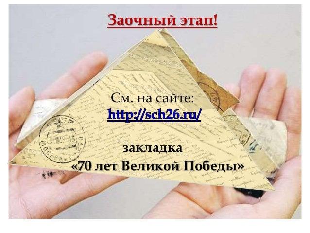 См. на сайте: закладка «70 лет Великой Победы» Заочный этап!