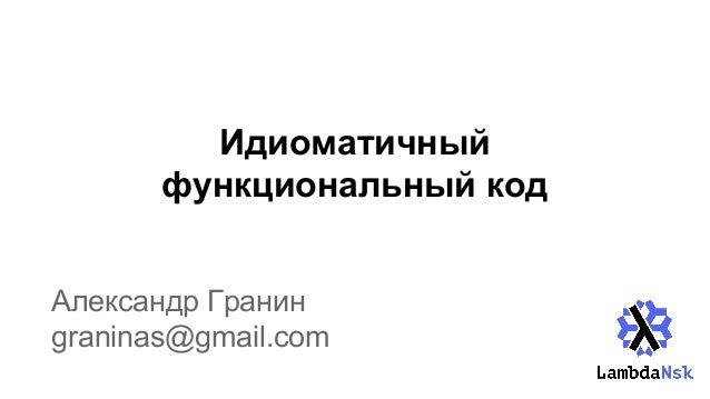 Идиоматичный функциональный код Александр Гранин graninas@gmail.com