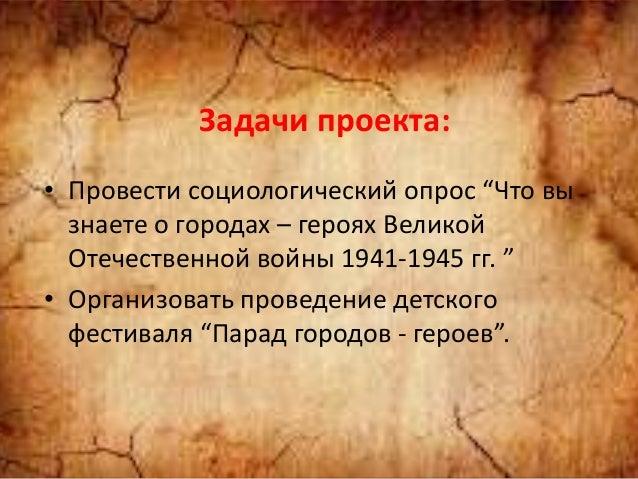 """Задачи проекта: • Провести социологический опрос """"Что вы знаете о городах – героях Великой Отечественной войны 1941-1945 г..."""
