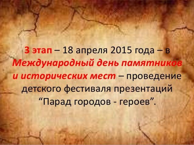 3 этап – 18 апреля 2015 года – в Международный день памятников и исторических мест – проведение детского фестиваля презент...