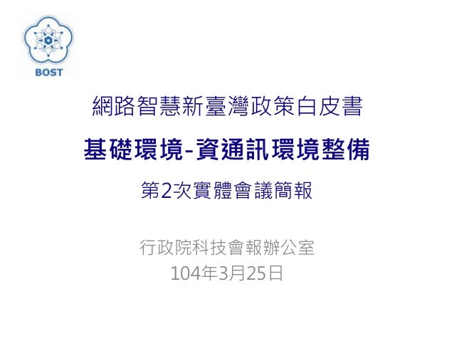 網路智慧新臺灣政策白皮書 基礎環境-資通訊環境整備 第2次實體會議簡報 行政院科技會報辦公室 104年3月25日