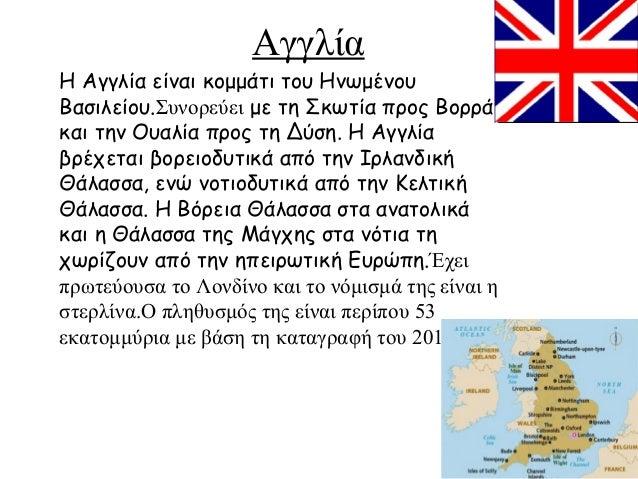 Αγγλία Η Αγγλία είναι κομμάτι του Ηνωμένου Βασιλείου.Συνορεύει με τη Σκωτία προς Βορρά και την Ουαλία προς τη Δύση. Η Αγγλ...