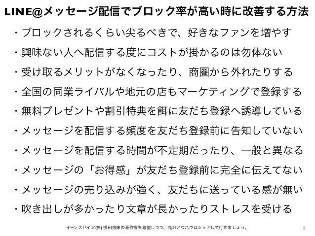 1イーンスパイア(株) 横田秀珠の著作権を尊重しつつ、是非ノウハウはシェアして行きましょう。 LINE@メッセージ配信でブロック率が高い時に改善する方法 ・ブロックされるくらい尖るべきで、好きなファンを増やす ・興味ない人へ配信する度にコストが...