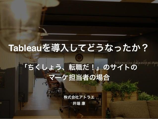 Tableauを導入してどうなったか? 「ちくしょう、転職だ!」のサイトの マーケ担当者の場合 株式会社アトラエ 井端 康