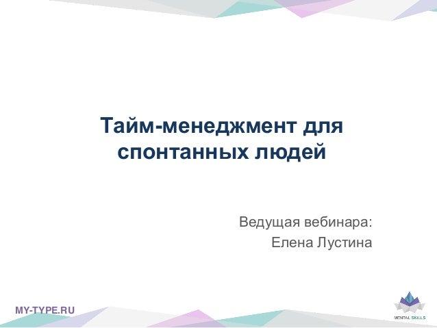 Тайм-менеджмент для спонтанных людей Ведущая вебинара: Елена Лустина MY-TYPE.RU!