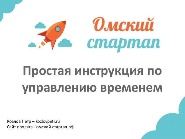 1 Простая инструкция по управлению временем Козлов Петр – kozlovpetr.ru Сайт проекта - омский-стартап.рф