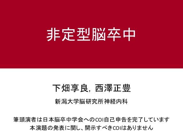 下畑享良,西澤正豊 新潟大学脳研究所神経内科 非定型脳卒中 筆頭演者は日本脳卒中学会へのCOI自己申告を完了しています 本演題の発表に関し、開示すべきCOIはありません